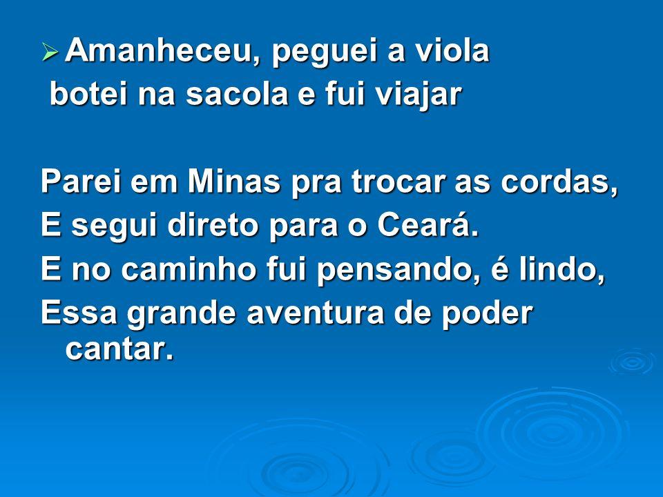 Amanheceu, peguei a viola Amanheceu, peguei a viola botei na sacola e fui viajar botei na sacola e fui viajar Parei em Minas pra trocar as cordas, E segui direto para o Ceará.