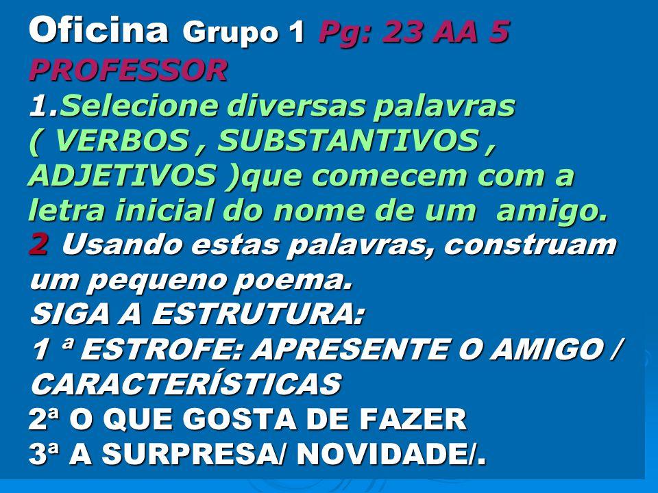 Oficina Grupo 1 Pg: 23 AA 5 PROFESSOR 1.Selecione diversas palavras ( VERBOS, SUBSTANTIVOS, ADJETIVOS )que comecem com a letra inicial do nome de um amigo.