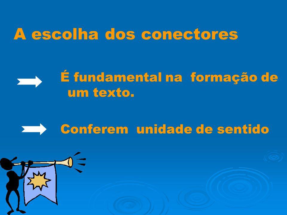 A escolha dos conectores É fundamental na formação de um texto. Conferem unidade de sentido