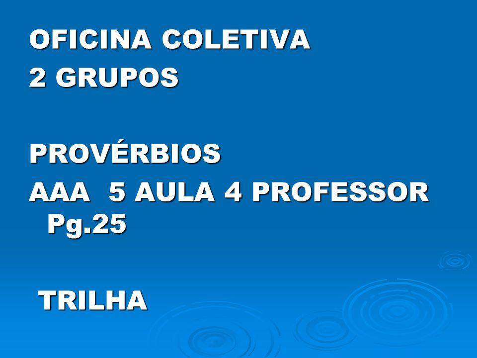 OFICINA COLETIVA 2 GRUPOS PROVÉRBIOS AAA 5 AULA 4 PROFESSOR Pg.25 TRILHA TRILHA