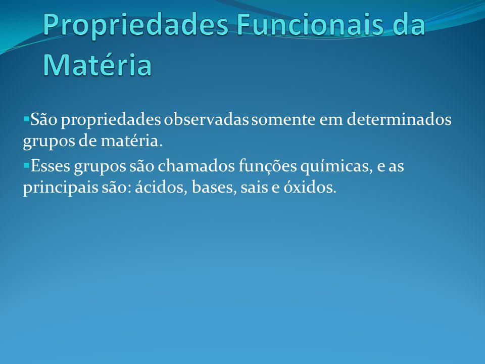 São propriedades observadas somente em determinados grupos de matéria. Esses grupos são chamados funções químicas, e as principais são: ácidos, bases,