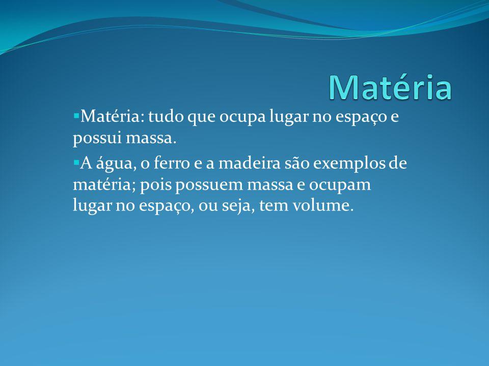 Matéria: tudo que ocupa lugar no espaço e possui massa. A água, o ferro e a madeira são exemplos de matéria; pois possuem massa e ocupam lugar no espa