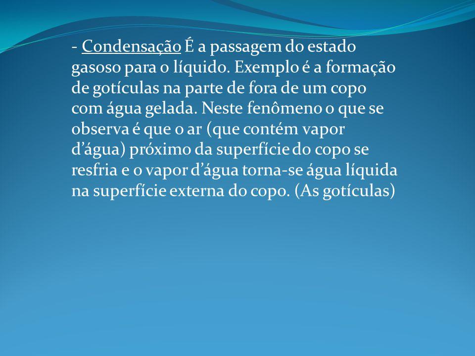 - Condensação É a passagem do estado gasoso para o líquido. Exemplo é a formação de gotículas na parte de fora de um copo com água gelada. Neste fenôm