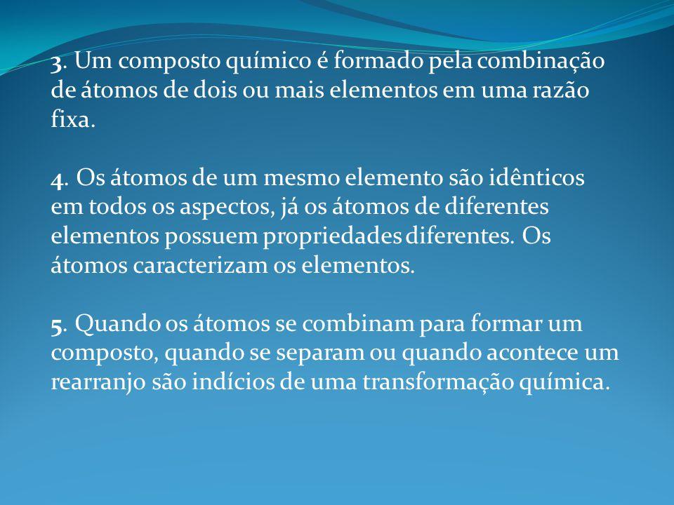 3. Um composto químico é formado pela combinação de átomos de dois ou mais elementos em uma razão fixa. 4. Os átomos de um mesmo elemento são idêntico