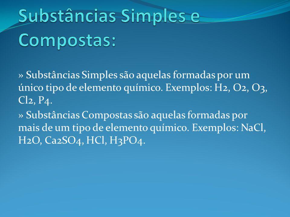 » Substâncias Simples são aquelas formadas por um único tipo de elemento químico. Exemplos: H2, O2, O3, Cl2, P4. » Substâncias Compostas são aquelas f
