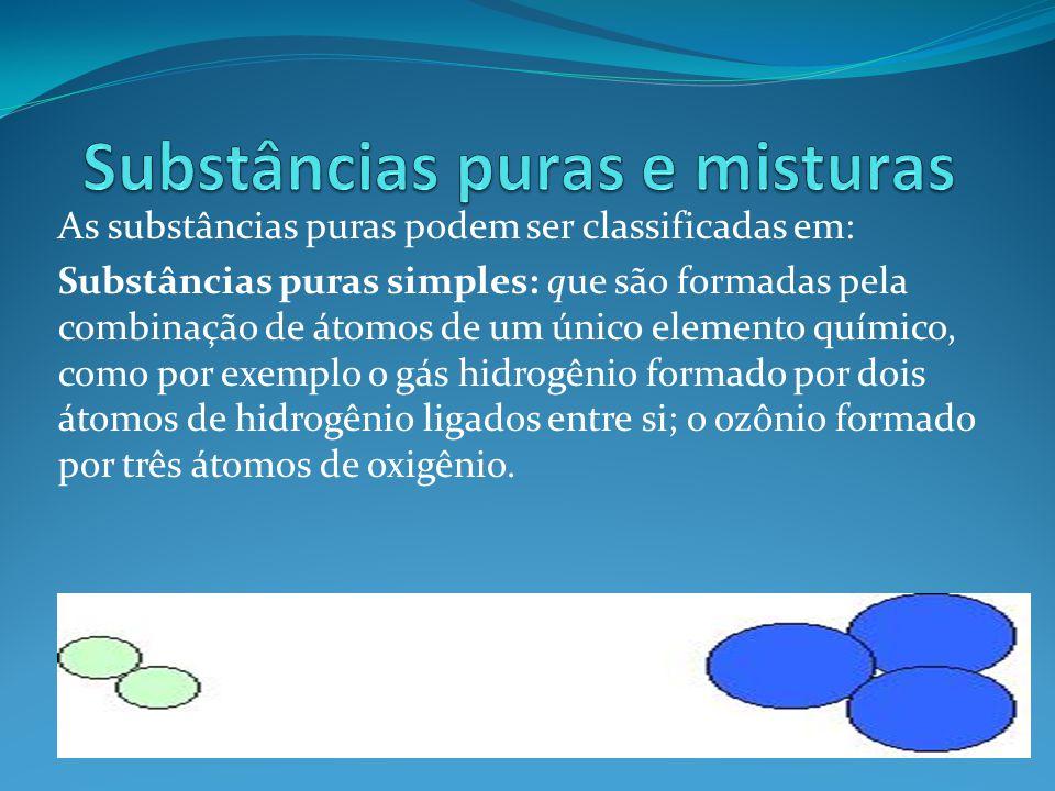 As substâncias puras podem ser classificadas em: Substâncias puras simples: que são formadas pela combinação de átomos de um único elemento químico, c