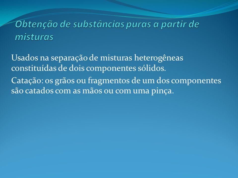 Usados na separação de misturas heterogêneas constituídas de dois componentes sólidos. Catação: os grãos ou fragmentos de um dos componentes são catad