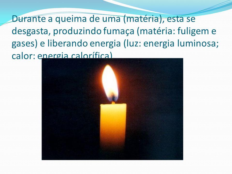 Durante a queima de uma (matéria), esta se desgasta, produzindo fumaça (matéria: fuligem e gases) e liberando energia (luz: energia luminosa; calor: e