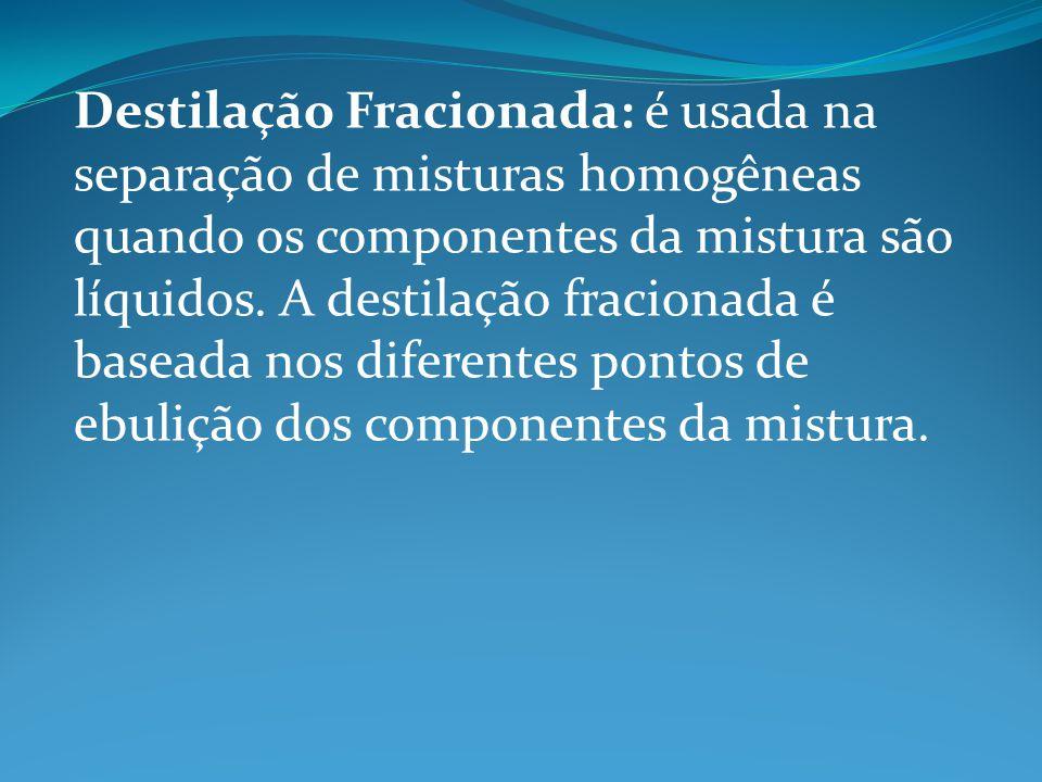 Destilação Fracionada: é usada na separação de misturas homogêneas quando os componentes da mistura são líquidos. A destilação fracionada é baseada no
