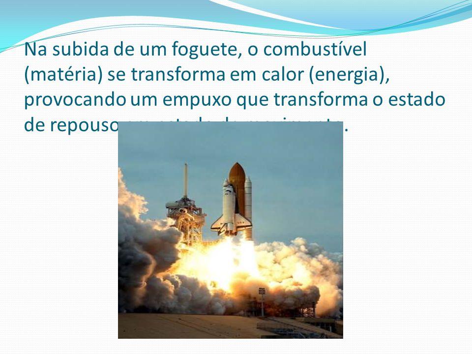 Na subida de um foguete, o combustível (matéria) se transforma em calor (energia), provocando um empuxo que transforma o estado de repouso em estado d
