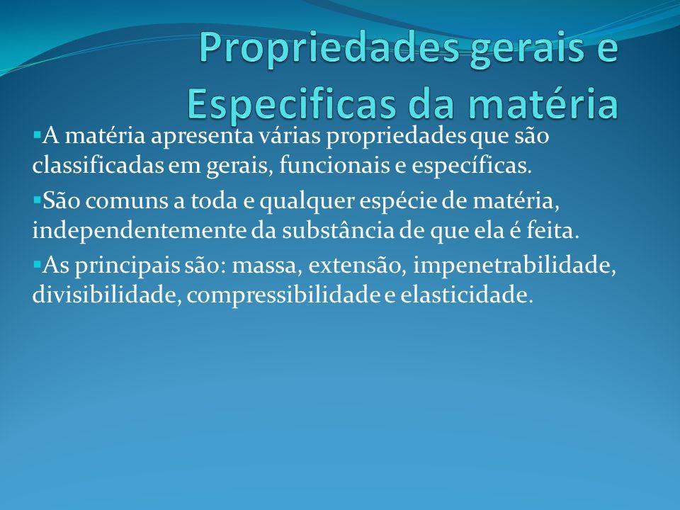 A matéria apresenta várias propriedades que são classificadas em gerais, funcionais e específicas. São comuns a toda e qualquer espécie de matéria, in