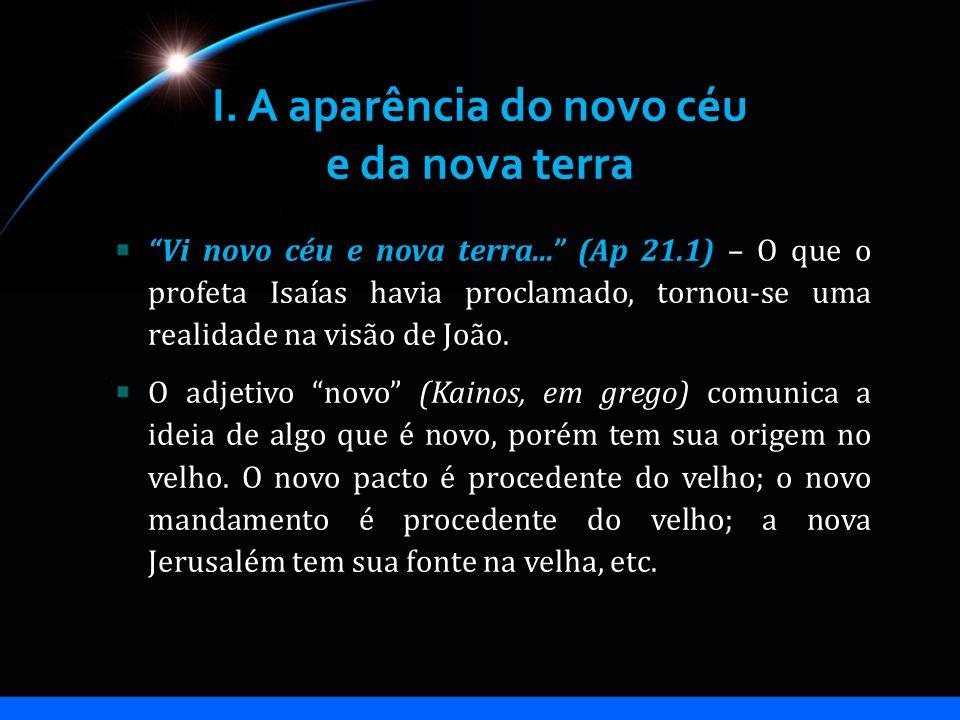 I. A aparência do novo céu e da nova terra Vi novo céu e nova terra... (Ap 21.1) – O que o profeta Isaías havia proclamado, tornou-se uma realidade na