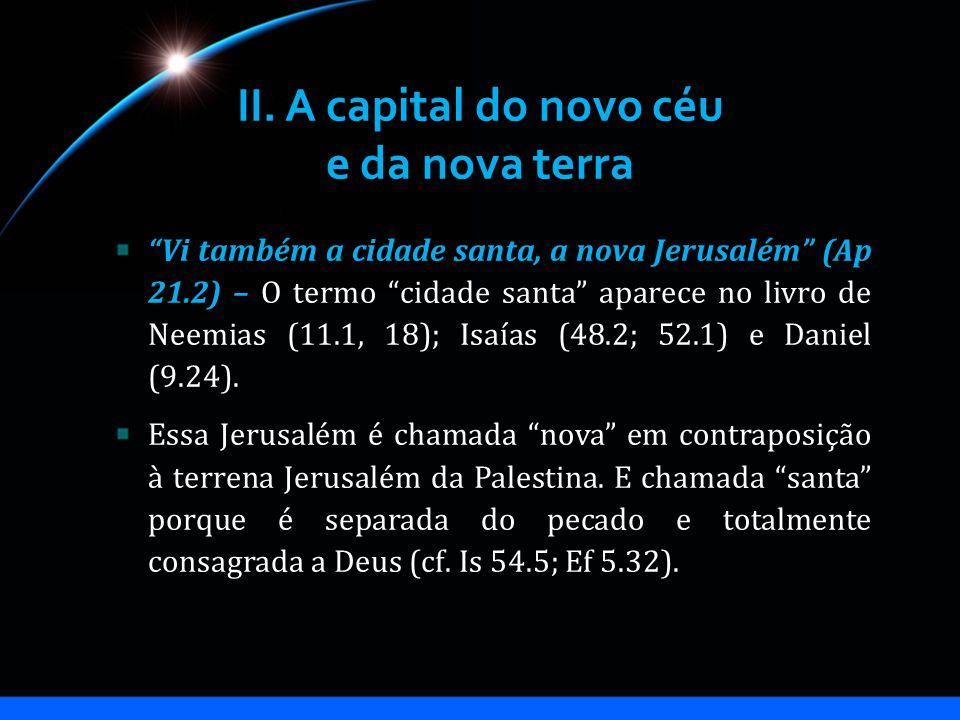 II. A capital do novo céu e da nova terra Vi também a cidade santa, a nova Jerusalém (Ap 21.2) – O termo cidade santa aparece no livro de Neemias (11.