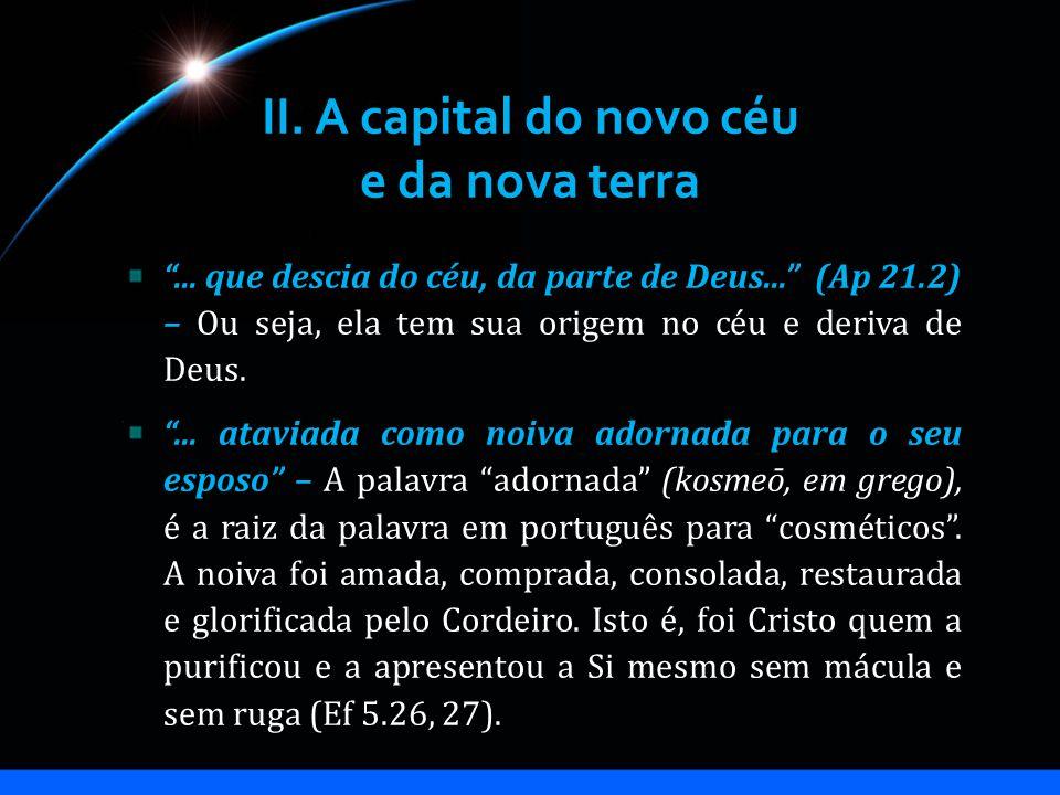II. A capital do novo céu e da nova terra... que descia do céu, da parte de Deus... (Ap 21.2) – Ou seja, ela tem sua origem no céu e deriva de Deus...