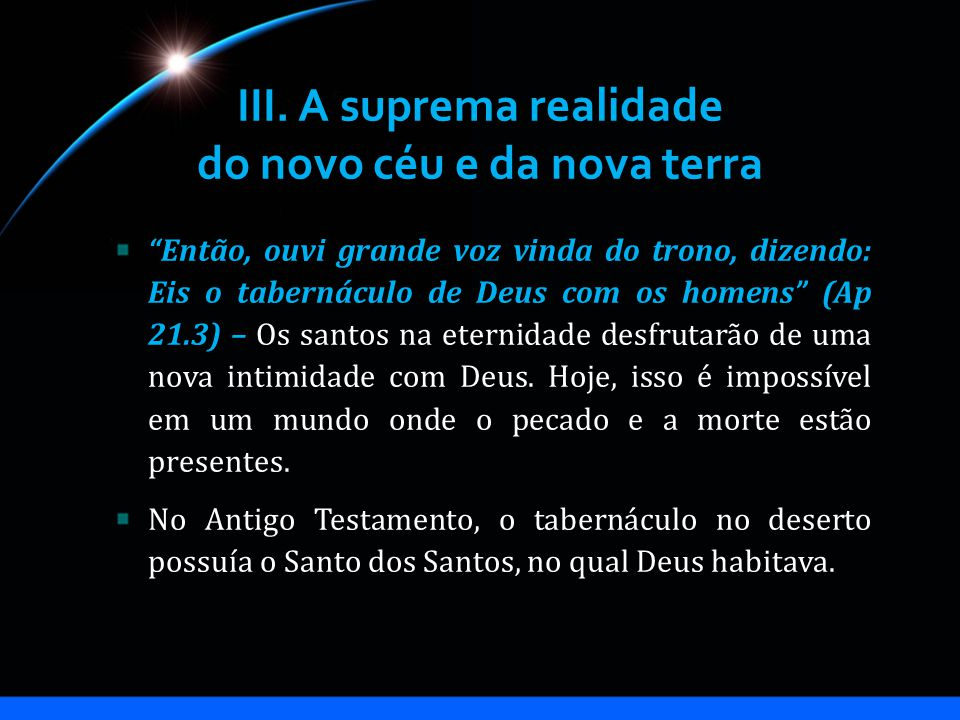 III. A suprema realidade do novo céu e da nova terra Então, ouvi grande voz vinda do trono, dizendo: Eis o tabernáculo de Deus com os homens (Ap 21.3)