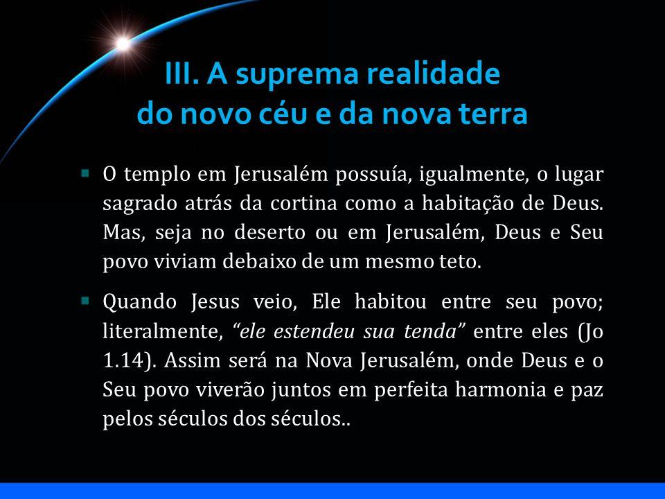 III. A suprema realidade do novo céu e da nova terra O templo em Jerusalém possuía, igualmente, o lugar sagrado atrás da cortina como a habitação de D