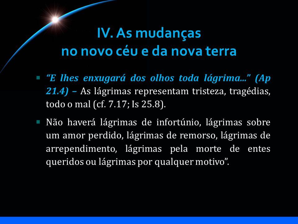 IV. As mudanças no novo céu e da nova terra E lhes enxugará dos olhos toda lágrima... (Ap 21.4) – As lágrimas representam tristeza, tragédias, todo o