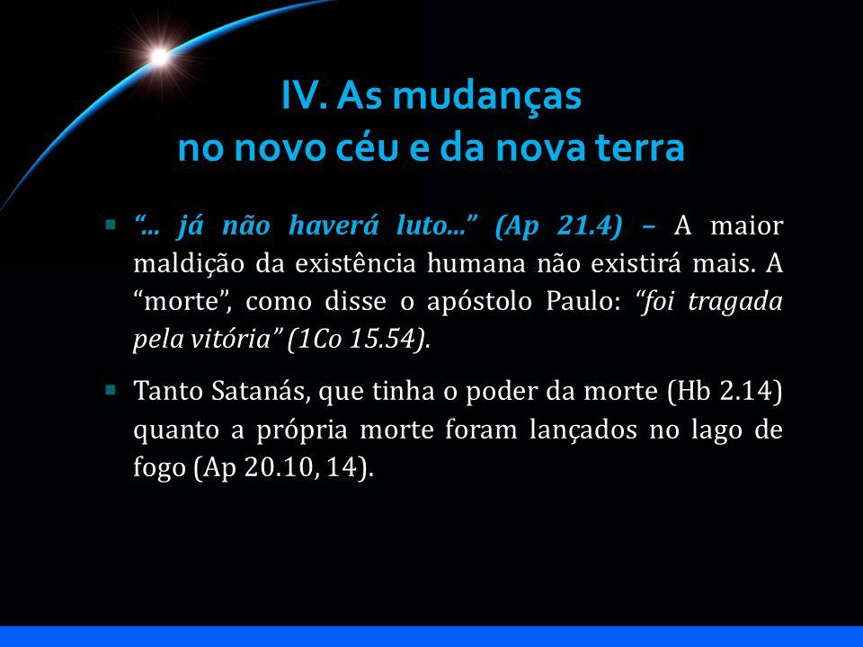 IV. As mudanças no novo céu e da nova terra... já não haverá luto... (Ap 21.4) – A maior maldição da existência humana não existirá mais. A morte, com