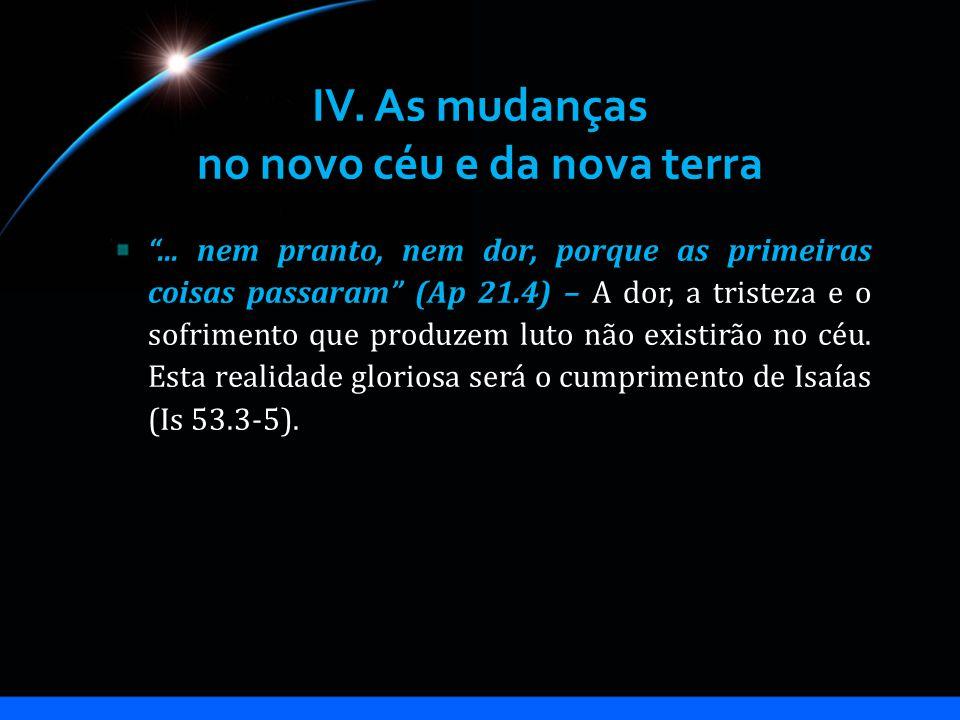 IV. As mudanças no novo céu e da nova terra... nem pranto, nem dor, porque as primeiras coisas passaram (Ap 21.4) – A dor, a tristeza e o sofrimento q