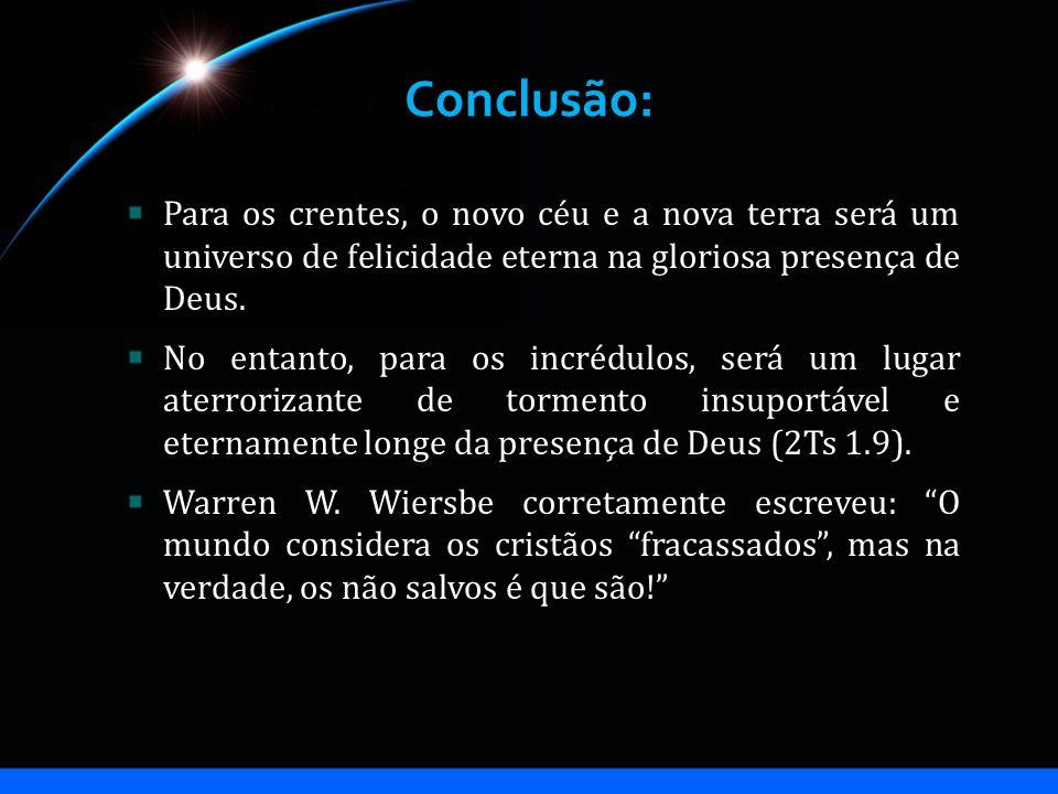 Conclusão: Para os crentes, o novo céu e a nova terra será um universo de felicidade eterna na gloriosa presença de Deus. No entanto, para os incrédul