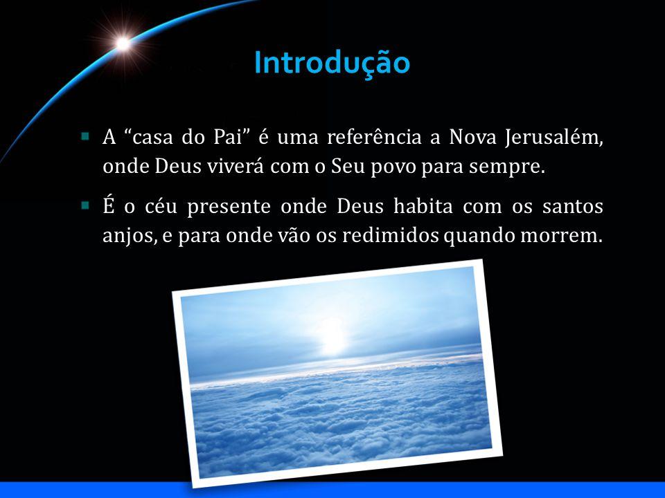 Introdução A casa do Pai é uma referência a Nova Jerusalém, onde Deus viverá com o Seu povo para sempre. É o céu presente onde Deus habita com os sant