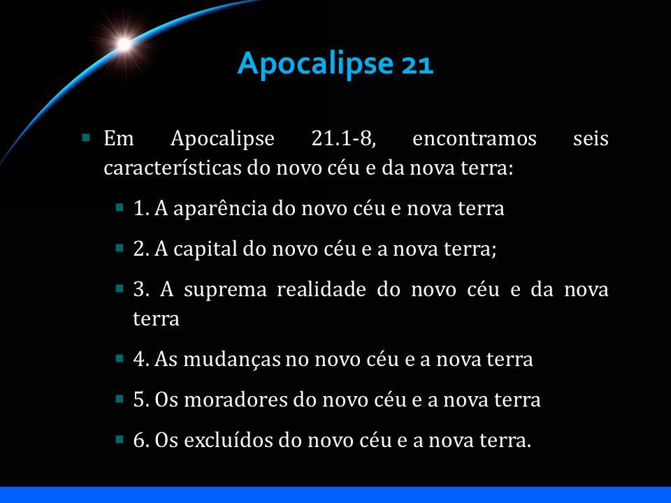 Apocalipse 21 Em Apocalipse 21.1-8, encontramos seis características do novo céu e da nova terra: 1. A aparência do novo céu e nova terra 2. A capital