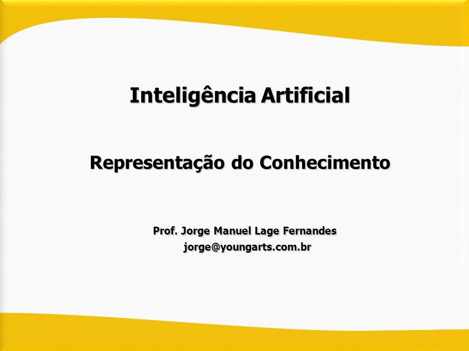 Inteligência Artificial Representação do Conhecimento Prof. Jorge Manuel Lage Fernandes Prof. Jorge Manuel Lage Fernandes jorge@youngarts.com.br jorge