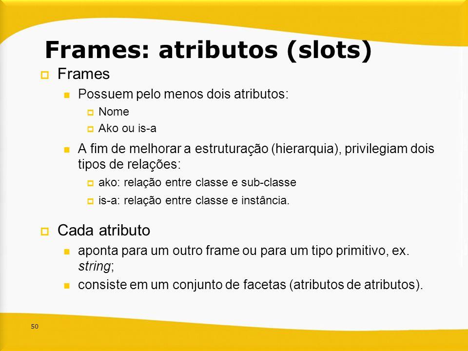 50 Frames: atributos (slots) Frames Possuem pelo menos dois atributos: Nome Ako ou is-a A fim de melhorar a estruturação (hierarquia), privilegiam doi
