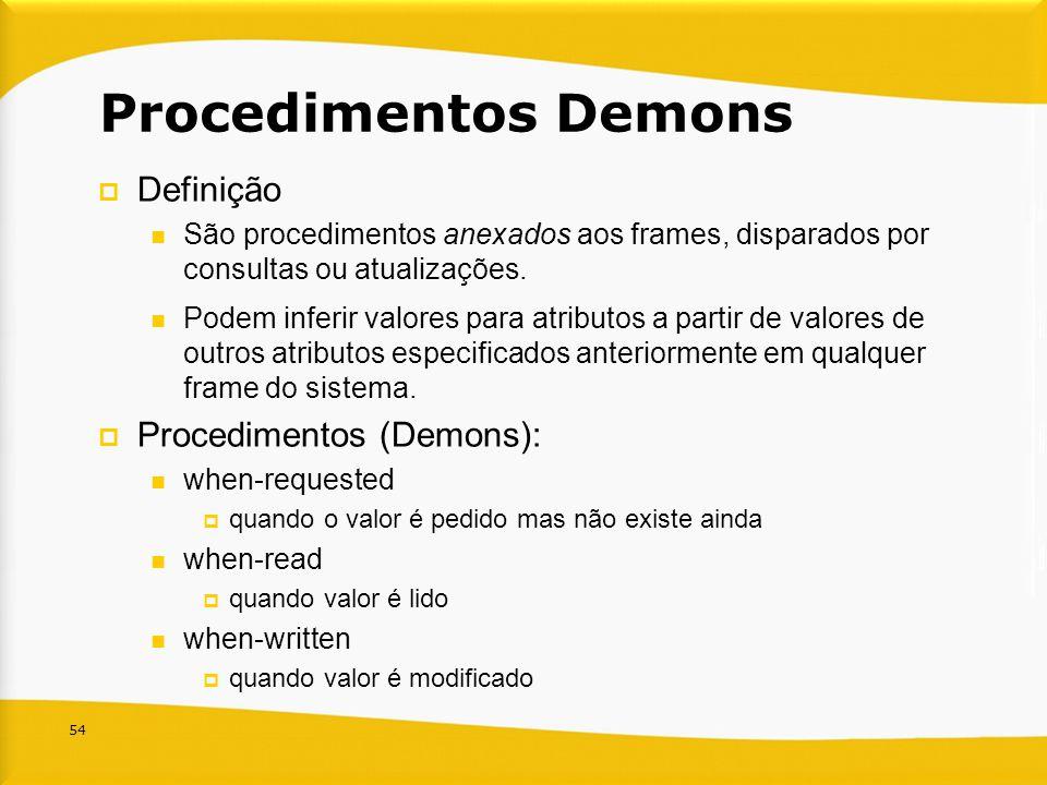 54 Procedimentos Demons Definição São procedimentos anexados aos frames, disparados por consultas ou atualizações. Podem inferir valores para atributo