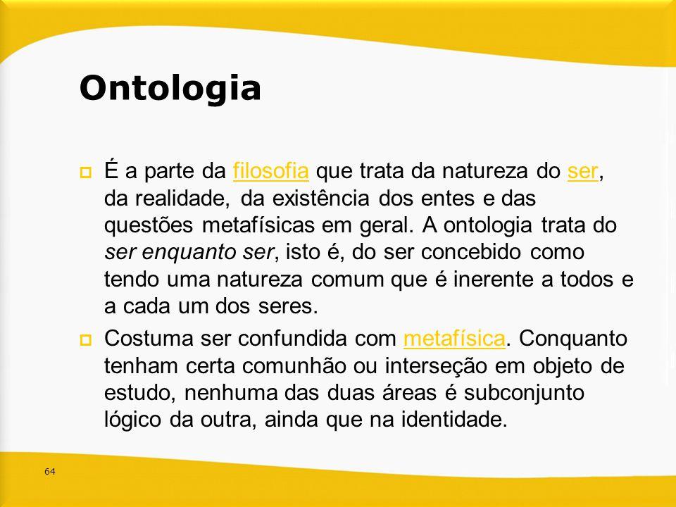 64 Ontologia É a parte da filosofia que trata da natureza do ser, da realidade, da existência dos entes e das questões metafísicas em geral. A ontolog