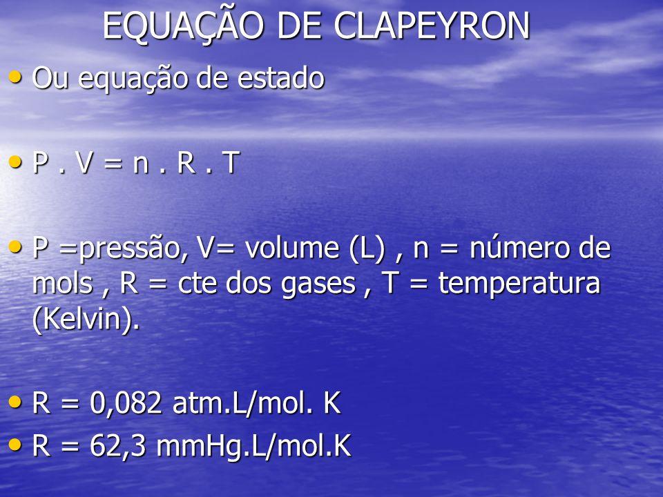 EQUAÇÃO DE CLAPEYRON Ou equação de estado Ou equação de estado P. V = n. R. T P. V = n. R. T P =pressão, V= volume (L), n = número de mols, R = cte do