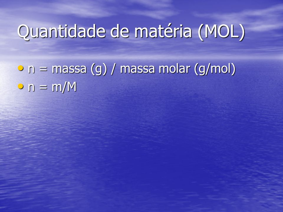Quantidade de matéria (MOL) n = massa (g) / massa molar (g/mol) n = massa (g) / massa molar (g/mol) n = m/M n = m/M