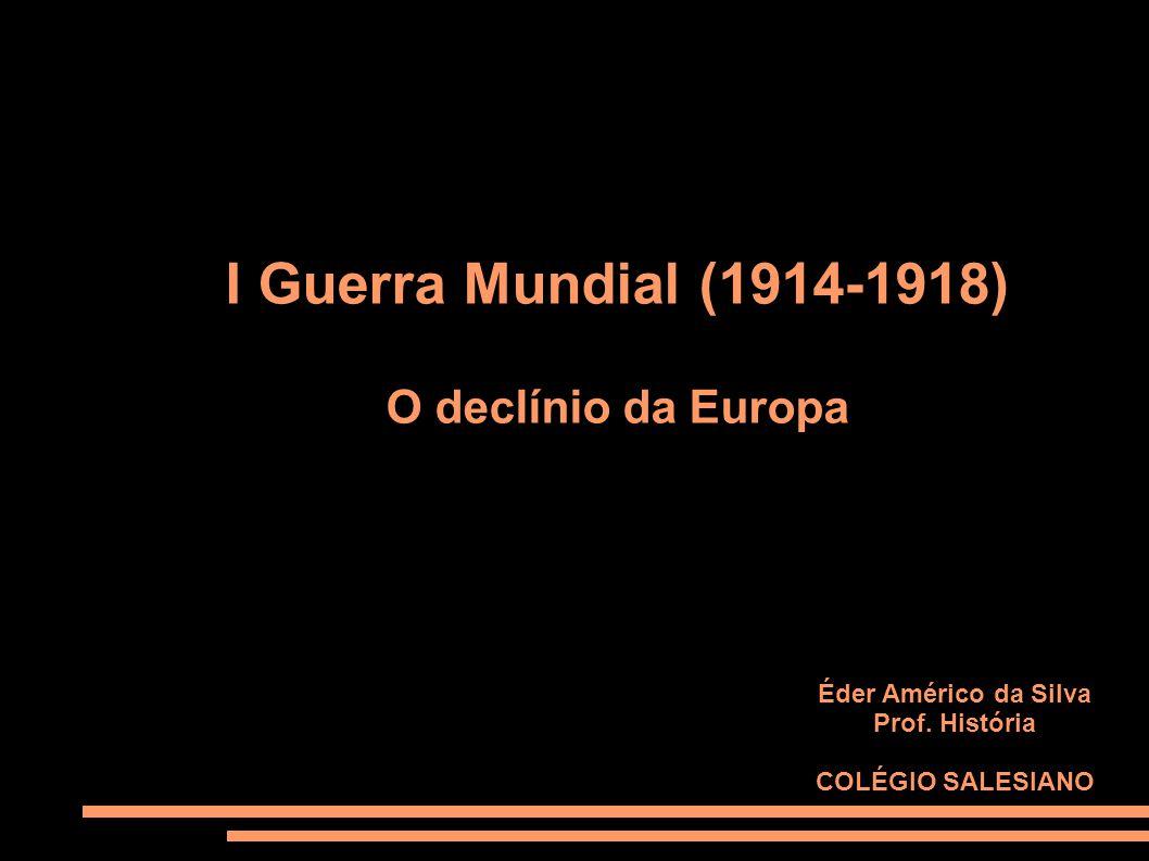 I Guerra Mundial (1914-1918) O declínio da Europa Éder Américo da Silva Prof. História COLÉGIO SALESIANO