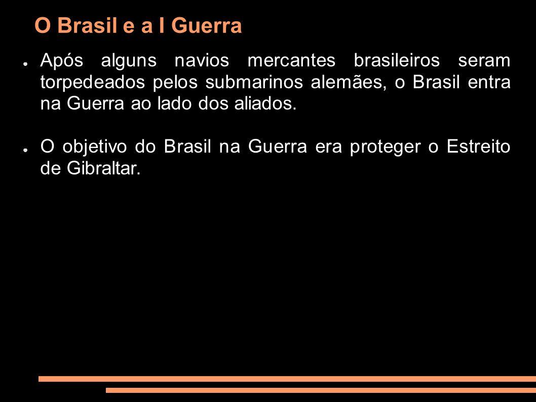 O Brasil e a I Guerra Após alguns navios mercantes brasileiros seram torpedeados pelos submarinos alemães, o Brasil entra na Guerra ao lado dos aliado