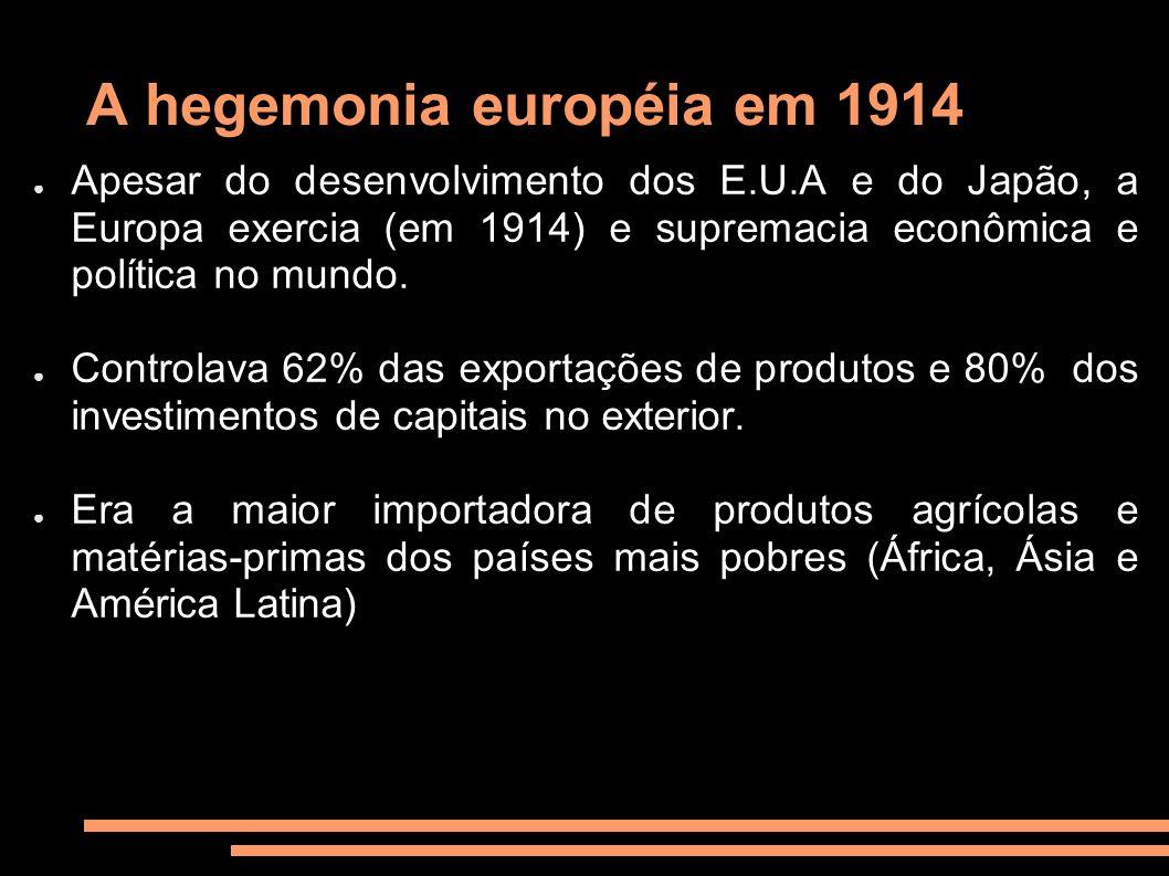 A hegemonia européia em 1914 Apesar do desenvolvimento dos E.U.A e do Japão, a Europa exercia (em 1914) e supremacia econômica e política no mundo. Co