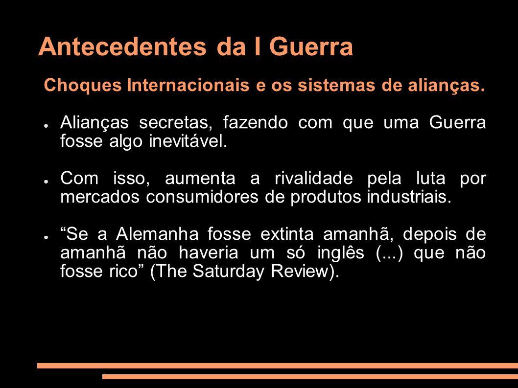 Antecedentes da I Guerra Choques Internacionais e os sistemas de alianças. Alianças secretas, fazendo com que uma Guerra fosse algo inevitável. Com is