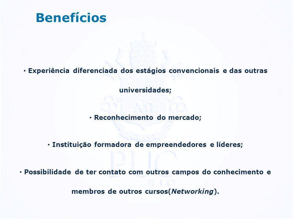Benefícios Experiência diferenciada dos estágios convencionais e das outras universidades; Reconhecimento do mercado; Instituição formadora de empreendedores e líderes; Possibilidade de ter contato com outros campos do conhecimento e membros de outros cursos(Networking).