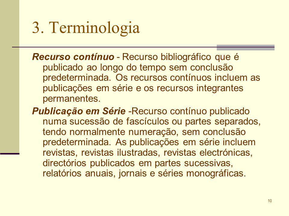10 3. Terminologia Recurso contínuo - Recurso bibliográfico que é publicado ao longo do tempo sem conclusão predeterminada. Os recursos contínuos incl