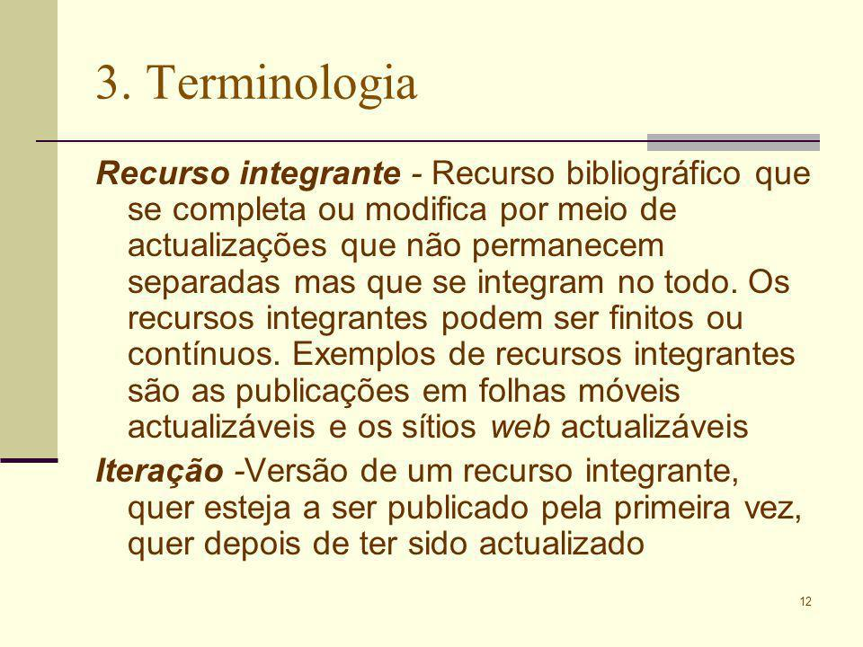 12 3. Terminologia Recurso integrante - Recurso bibliográfico que se completa ou modifica por meio de actualizações que não permanecem separadas mas q