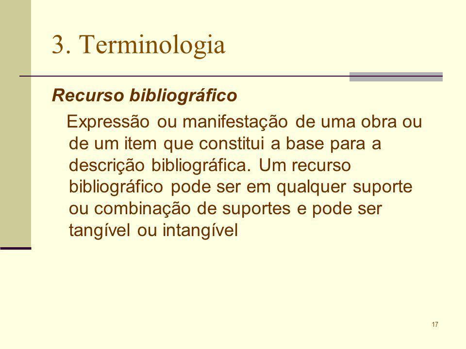 17 3. Terminologia Recurso bibliográfico Expressão ou manifestação de uma obra ou de um item que constitui a base para a descrição bibliográfica. Um r
