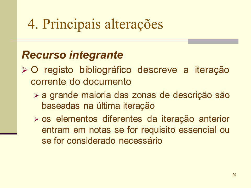 20 4. Principais alterações Recurso integrante O registo bibliográfico descreve a iteração corrente do documento a grande maioria das zonas de descriç