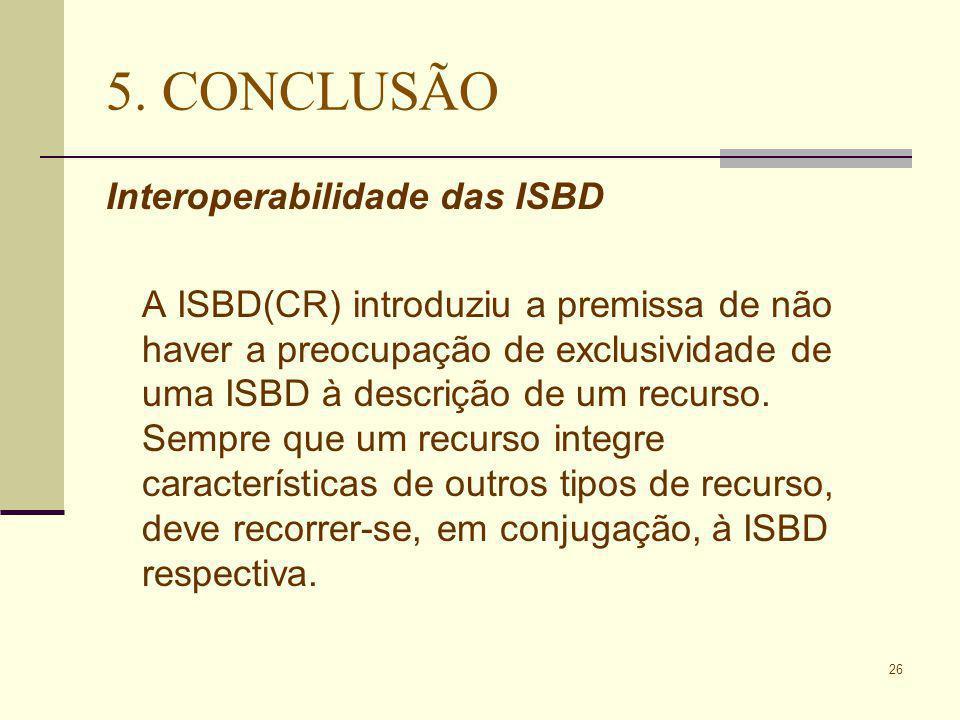 26 5. CONCLUSÃO Interoperabilidade das ISBD A ISBD(CR) introduziu a premissa de não haver a preocupação de exclusividade de uma ISBD à descrição de um