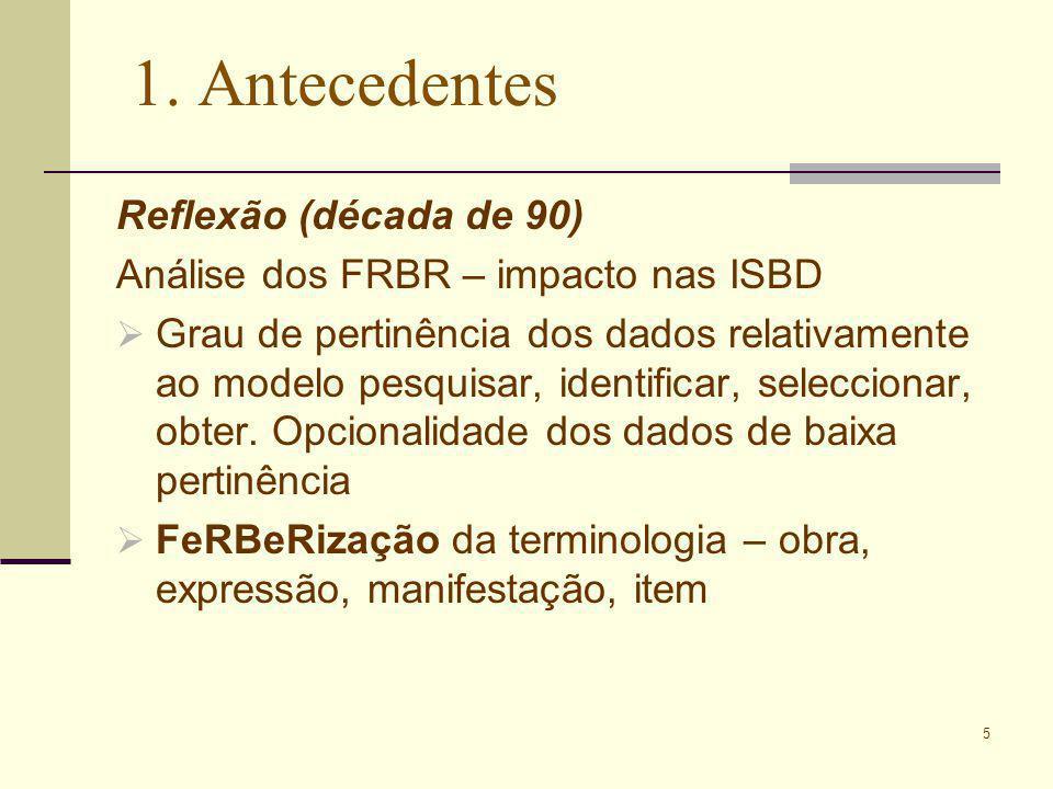 5 1. Antecedentes Reflexão (década de 90) Análise dos FRBR – impacto nas ISBD Grau de pertinência dos dados relativamente ao modelo pesquisar, identif