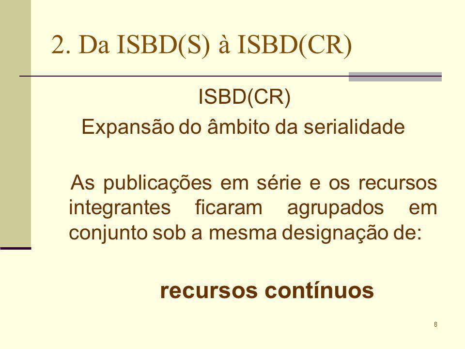 8 2. Da ISBD(S) à ISBD(CR) ISBD(CR) Expansão do âmbito da serialidade As publicações em série e os recursos integrantes ficaram agrupados em conjunto