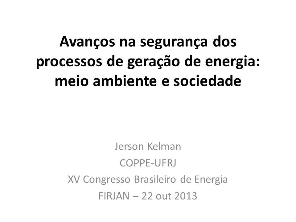 Avanços na segurança dos processos de geração de energia: meio ambiente e sociedade Jerson Kelman COPPE-UFRJ XV Congresso Brasileiro de Energia FIRJAN – 22 out 2013