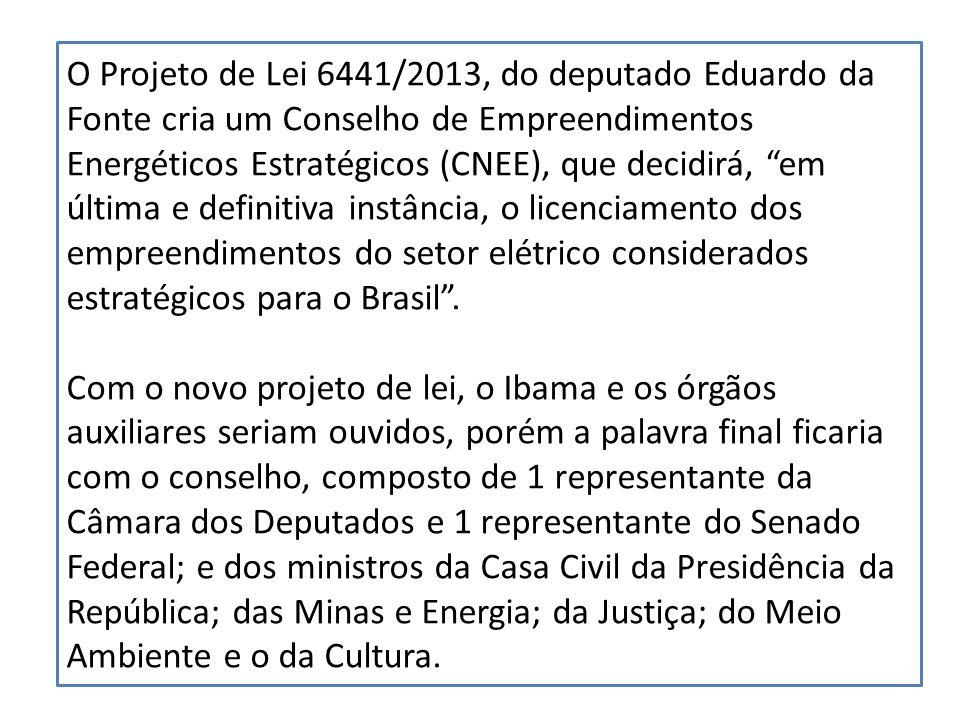 O Projeto de Lei 6441/2013, do deputado Eduardo da Fonte cria um Conselho de Empreendimentos Energéticos Estratégicos (CNEE), que decidirá, em última e definitiva instância, o licenciamento dos empreendimentos do setor elétrico considerados estratégicos para o Brasil.