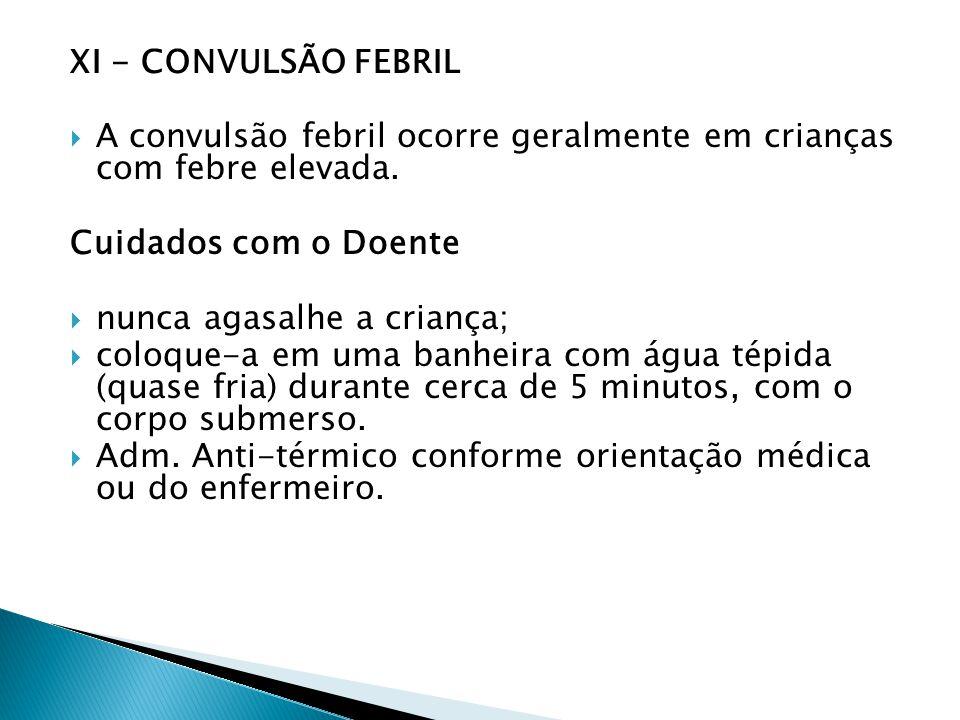 XI - CONVULSÃO FEBRIL A convulsão febril ocorre geralmente em crianças com febre elevada. Cuidados com o Doente nunca agasalhe a criança; coloque-a em