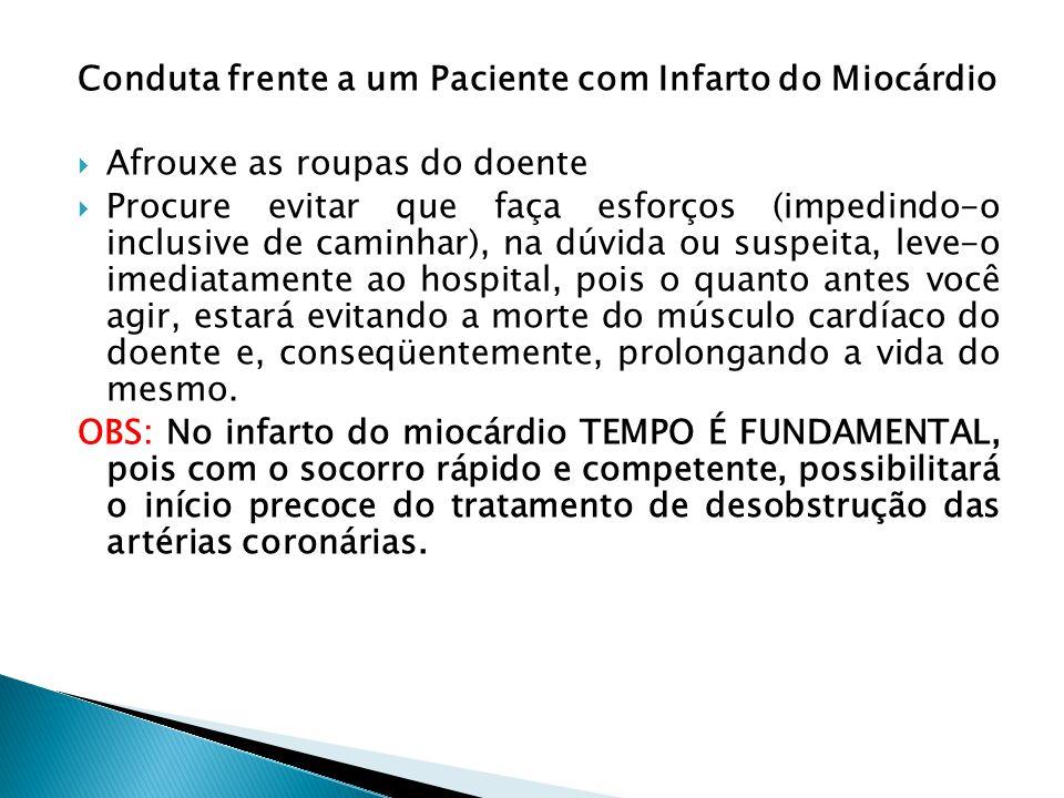 Conduta frente a um Paciente com Infarto do Miocárdio Afrouxe as roupas do doente Procure evitar que faça esforços (impedindo-o inclusive de caminhar)