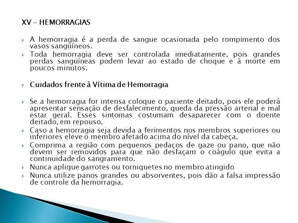 XV - HEMORRAGIAS A hemorragia é a perda de sangue ocasionada pelo rompimento dos vasos sangüíneos. Toda hemorragia deve ser controlada imediatamente,