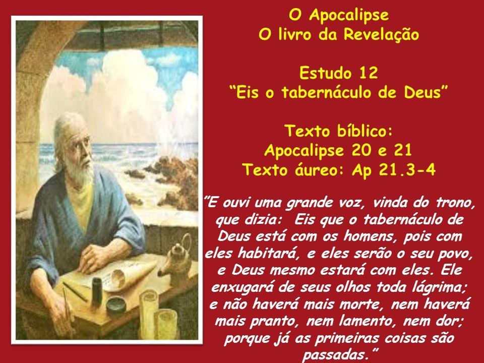 O Apocalipse O livro da Revelação Estudo 12 Eis o tabernáculo de Deus Texto bíblico: Apocalipse 20 e 21 Texto áureo: Ap 21.3-4 E ouvi uma grande voz,